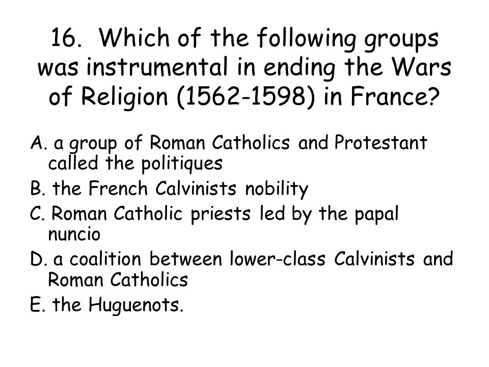 16. Which of the following groups was instrumental in ending the Wars of Religion (1562-1598) in France