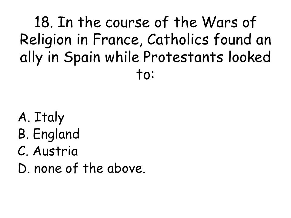 18. In the course of the Wars of Religion in France, Catholics found an ally in Spain while Protestants looked to: