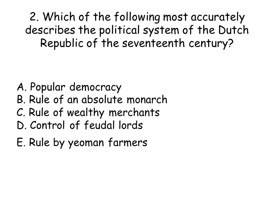 2. Which of the following most accurately describes the political system of the Dutch Republic of the seventeenth century