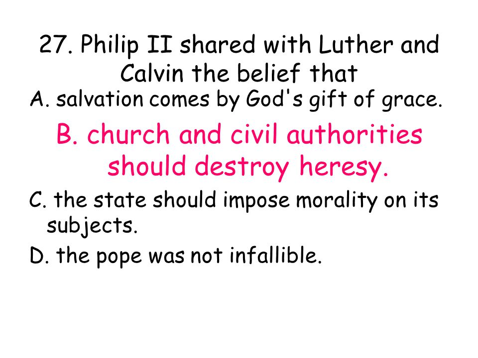27. Philip II shared with Luther and Calvin the belief that