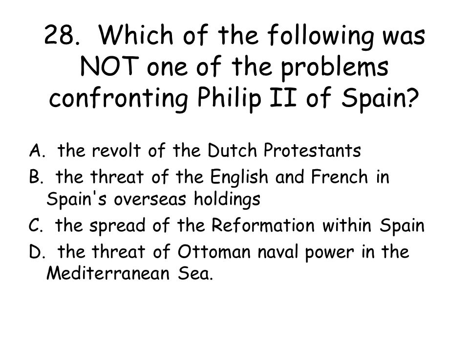 28. Which of the following was NOT one of the problems confronting Philip II of Spain