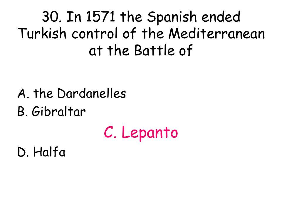30. In 1571 the Spanish ended Turkish control of the Mediterranean at the Battle of