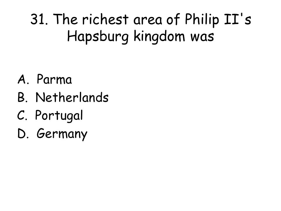 31. The richest area of Philip II s Hapsburg kingdom was