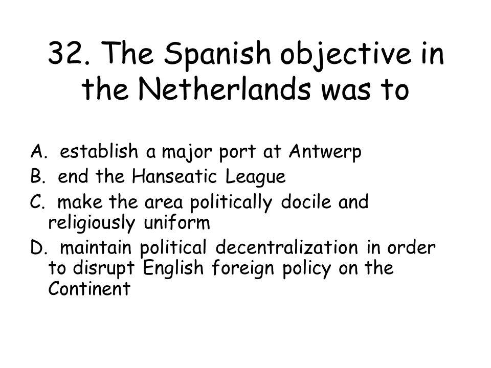 32. The Spanish objective in the Netherlands was to