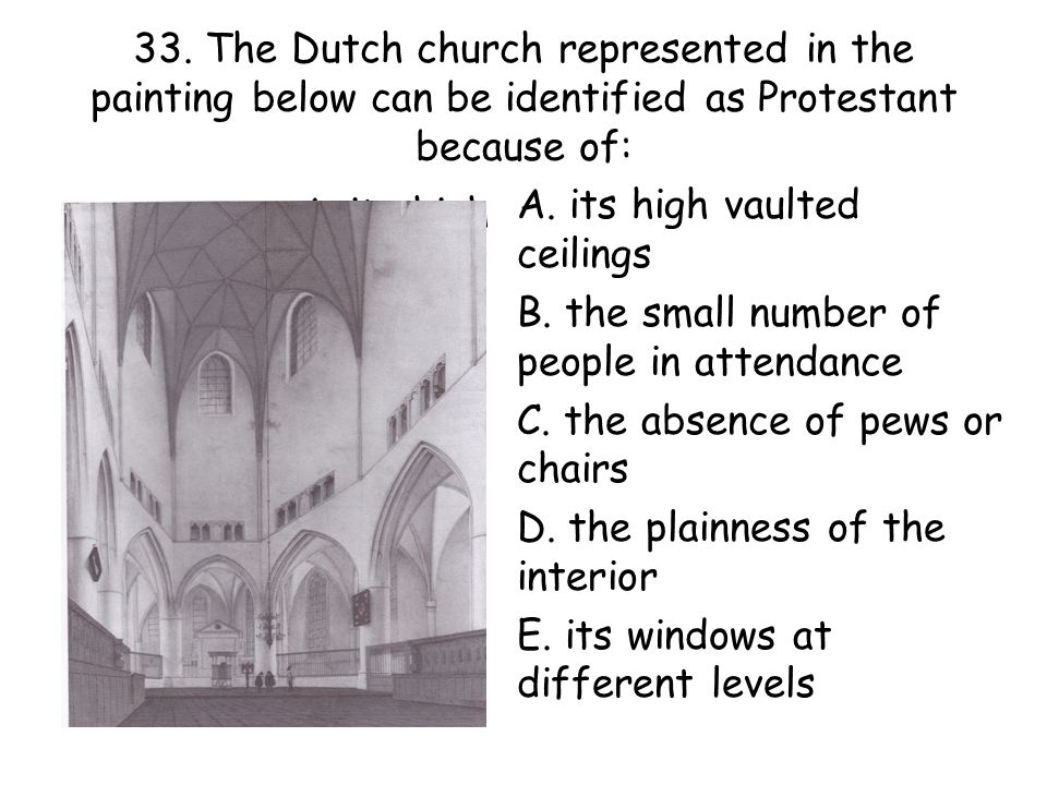 33. The Dutch church represented in the painting below can be identified as Protestant because of: