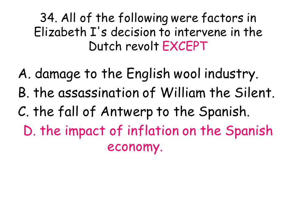 34. All of the following were factors in Elizabeth I s decision to intervene in the Dutch revolt EXCEPT