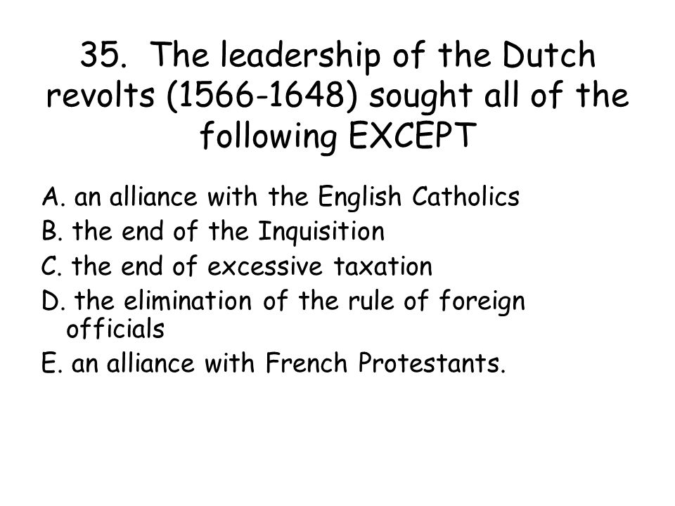 35. The leadership of the Dutch revolts (1566-1648) sought all of the following EXCEPT