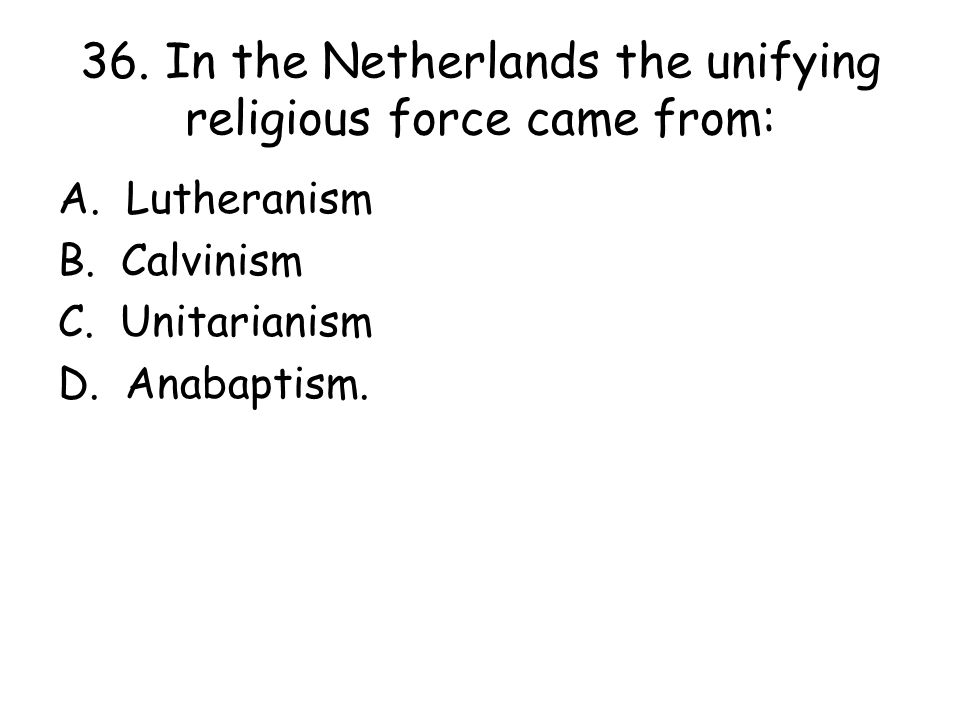 36. In the Netherlands the unifying religious force came from: