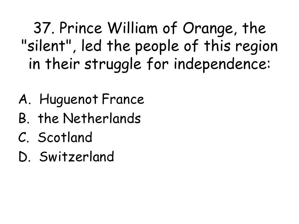 37. Prince William of Orange, the silent , led the people of this region in their struggle for independence: