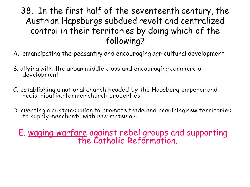 38. In the first half of the seventeenth century, the Austrian Hapsburgs subdued revolt and centralized control in their territories by doing which of the following