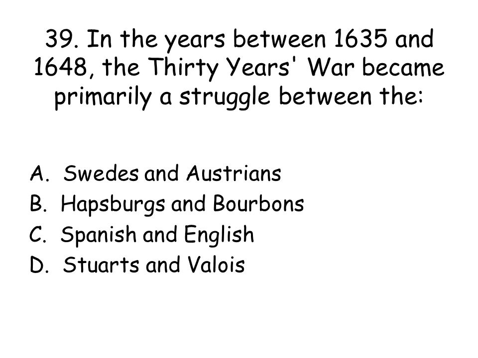 39. In the years between 1635 and 1648, the Thirty Years War became primarily a struggle between the: