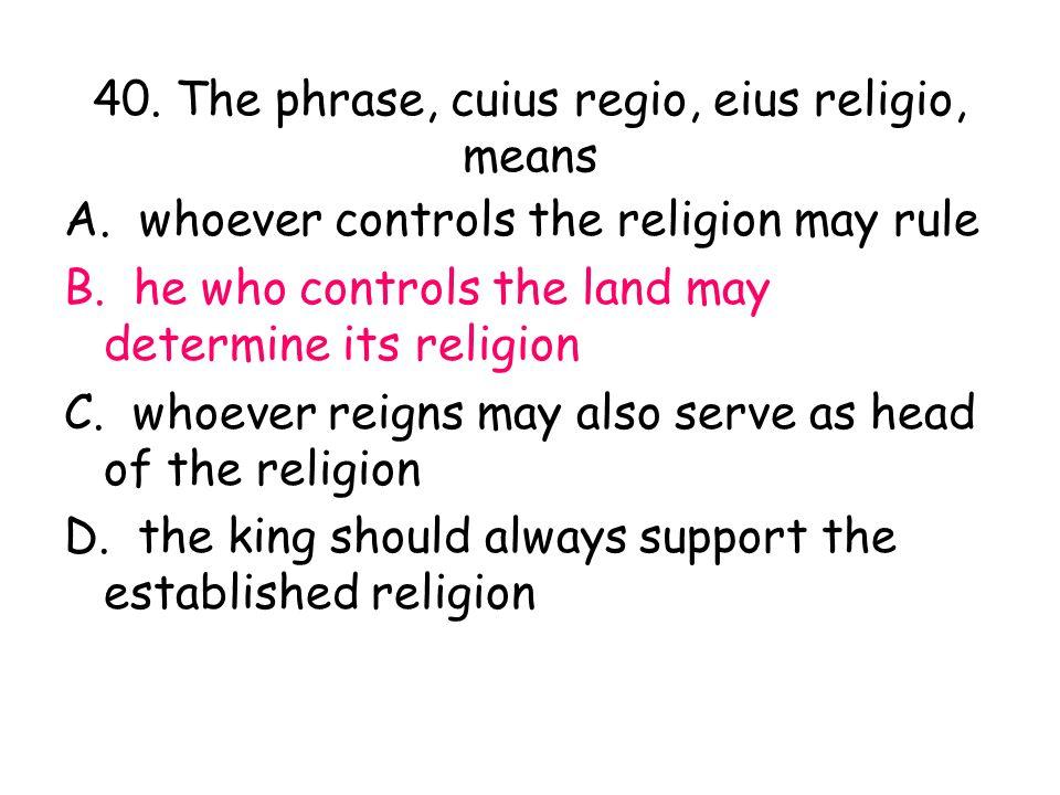 40. The phrase, cuius regio, eius religio, means