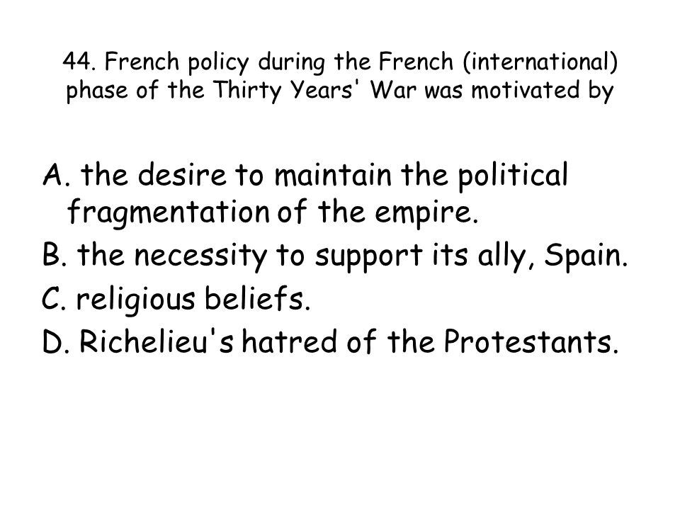 44. French policy during the French (international) phase of the Thirty Years War was motivated by