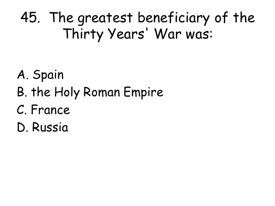 45. The greatest beneficiary of the Thirty Years War was: