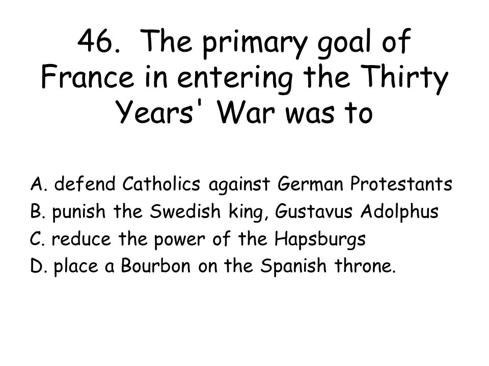 46. The primary goal of France in entering the Thirty Years War was to