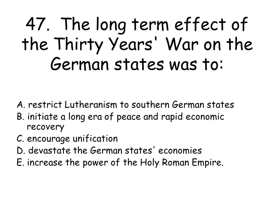 47. The long term effect of the Thirty Years War on the German states was to: