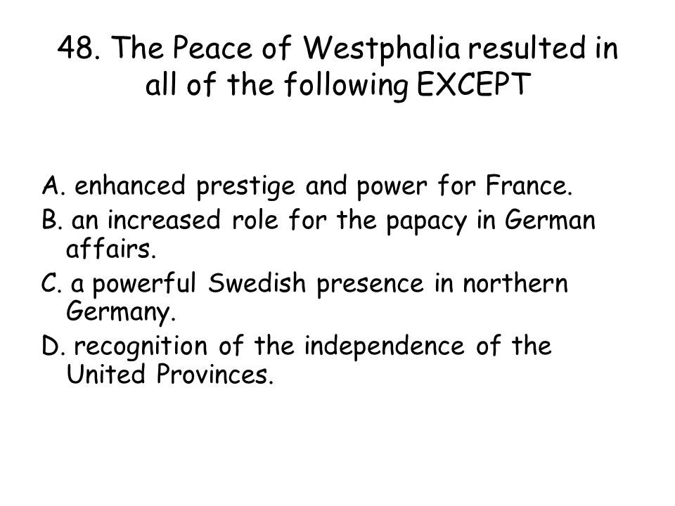 48. The Peace of Westphalia resulted in all of the following EXCEPT