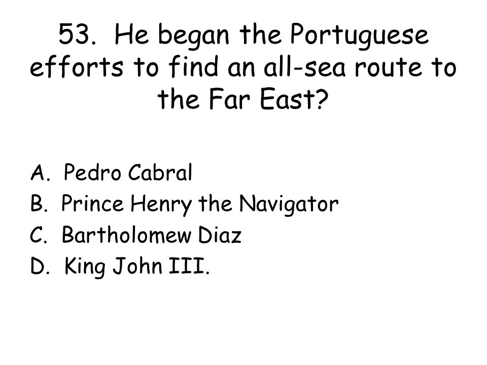 53. He began the Portuguese efforts to find an all-sea route to the Far East