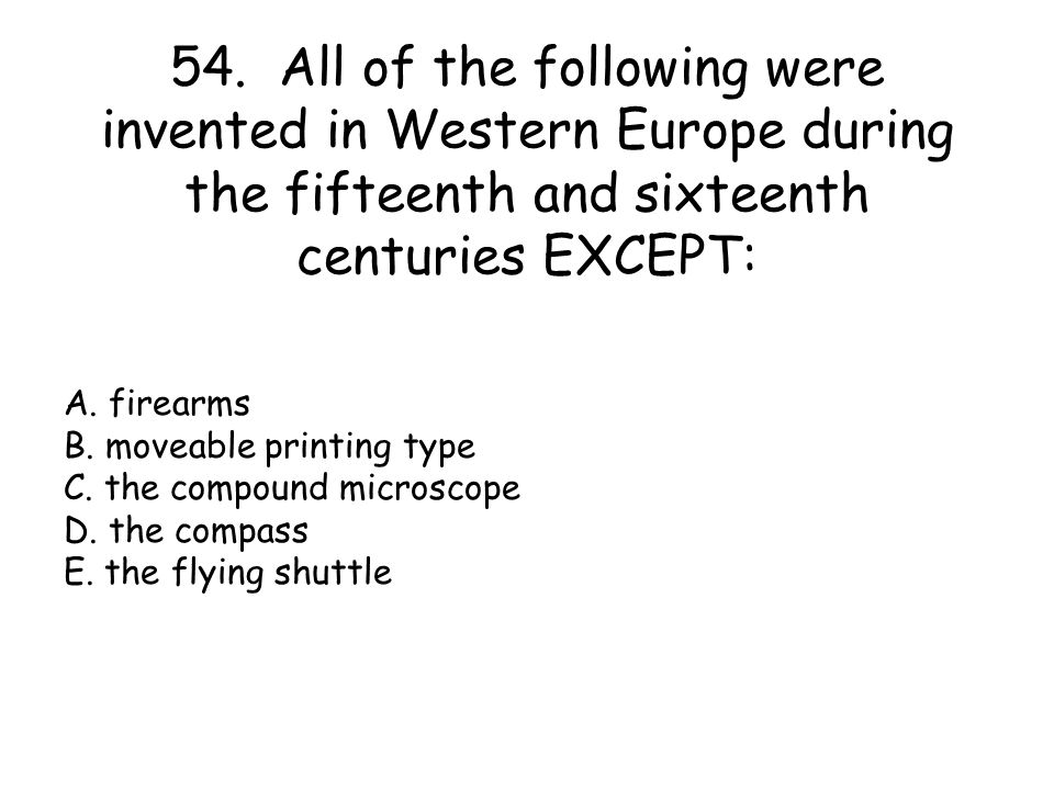 54. All of the following were invented in Western Europe during the fifteenth and sixteenth centuries EXCEPT: