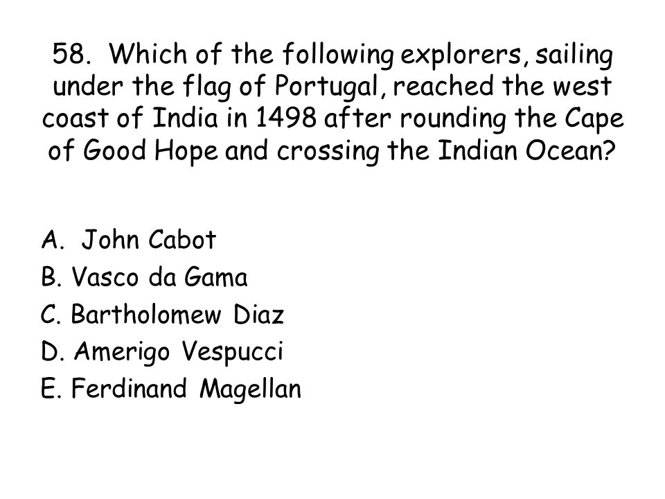 58. Which of the following explorers, sailing under the flag of Portugal, reached the west coast of India in 1498 after rounding the Cape of Good Hope and crossing the Indian Ocean