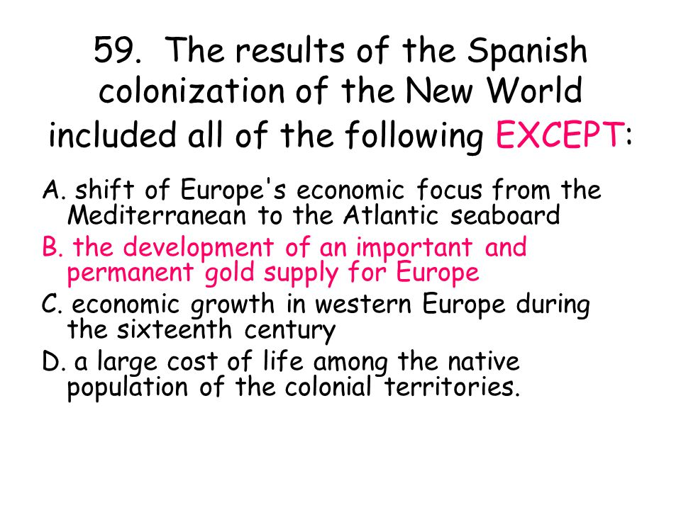 59. The results of the Spanish colonization of the New World included all of the following EXCEPT: