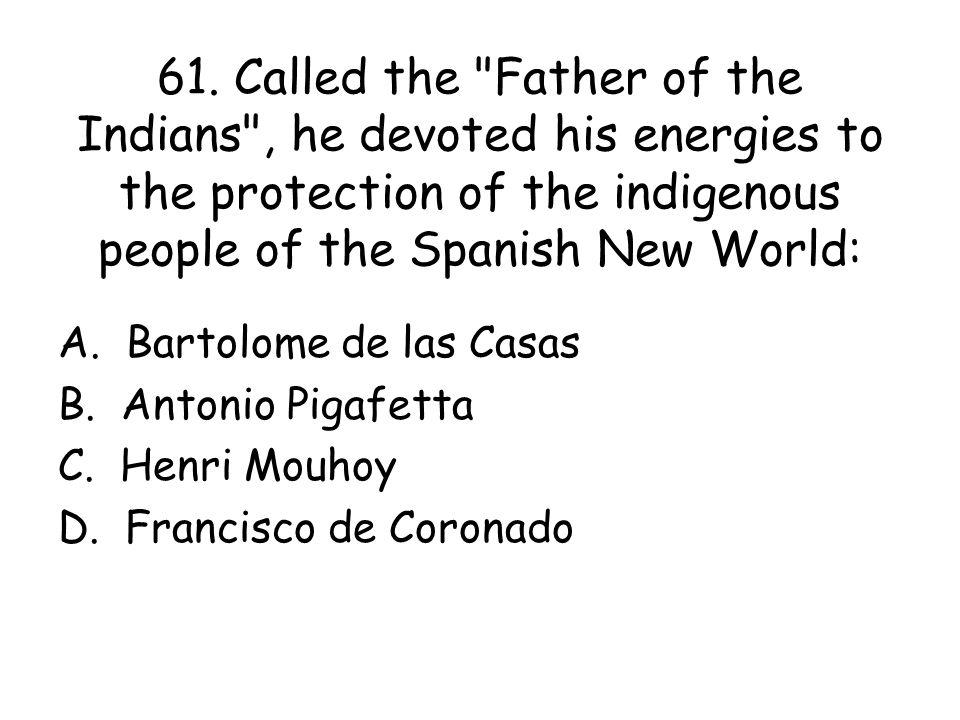 61. Called the Father of the Indians , he devoted his energies to the protection of the indigenous people of the Spanish New World: