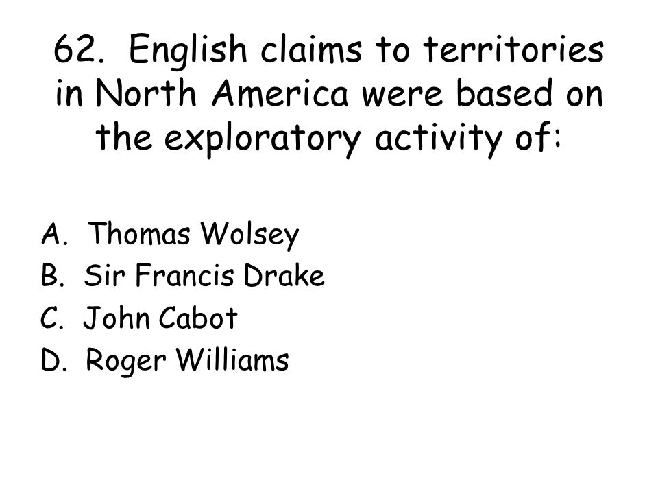 62. English claims to territories in North America were based on the exploratory activity of:
