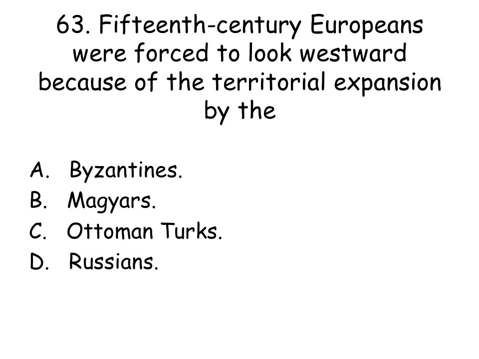 63. Fifteenth-century Europeans were forced to look westward because of the territorial expansion by the