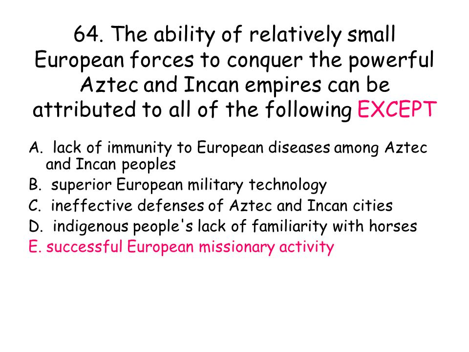 64. The ability of relatively small European forces to conquer the powerful Aztec and Incan empires can be attributed to all of the following EXCEPT