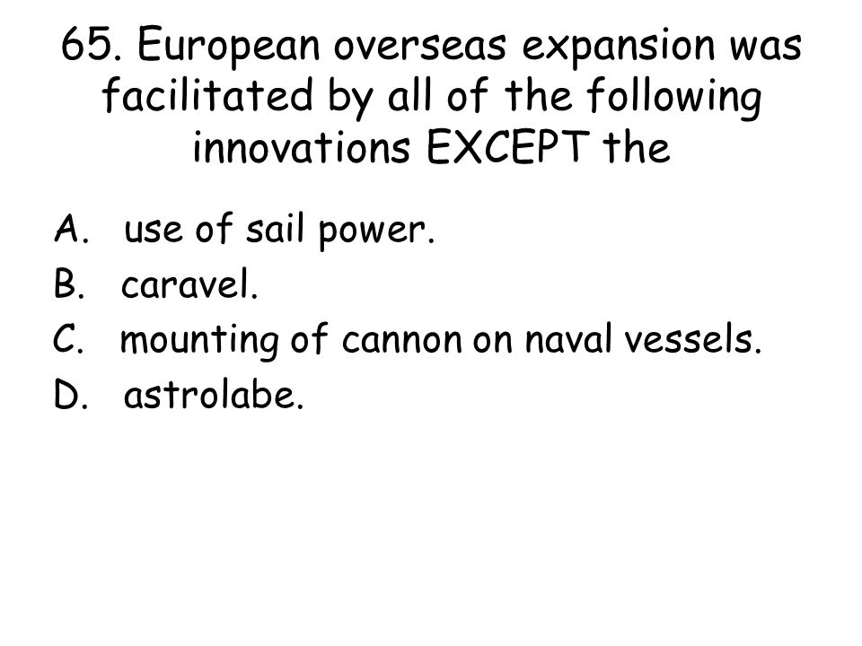65. European overseas expansion was facilitated by all of the following innovations EXCEPT the