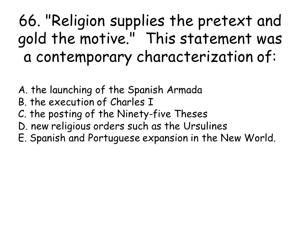 66. Religion supplies the pretext and gold the motive