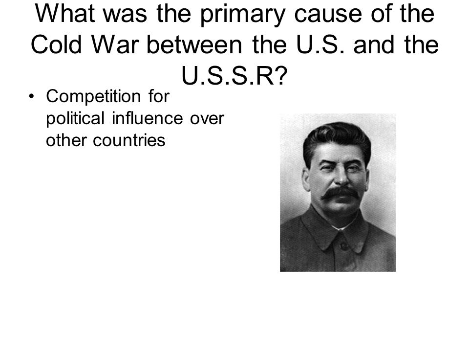 What was the primary cause of the Cold War between the U. S. and the U