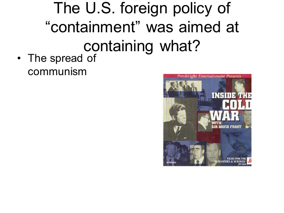 The U.S. foreign policy of containment was aimed at containing what