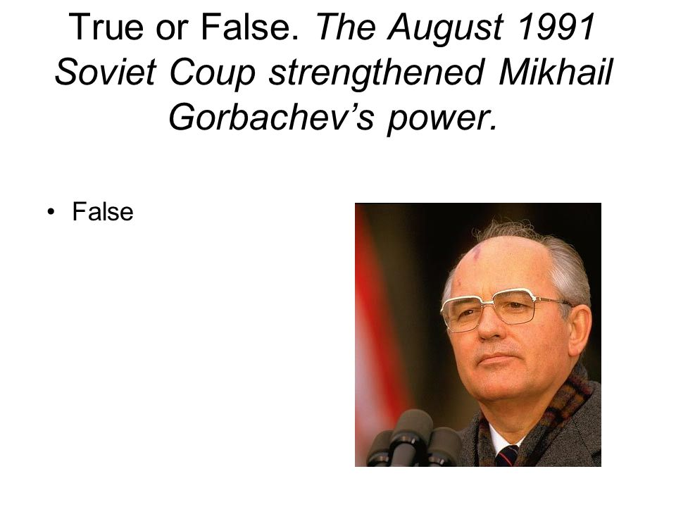 True or False. The August 1991 Soviet Coup strengthened Mikhail Gorbachev's power.