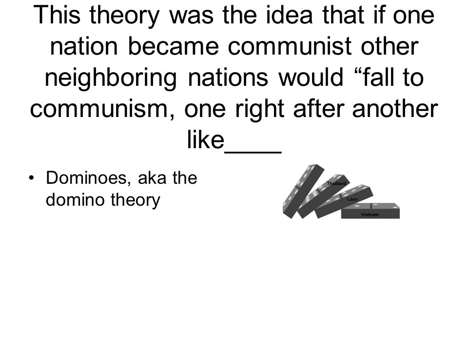 This theory was the idea that if one nation became communist other neighboring nations would fall to communism, one right after another like____