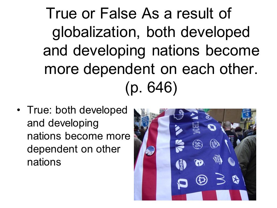 True or False As a result of globalization, both developed and developing nations become more dependent on each other. (p. 646)
