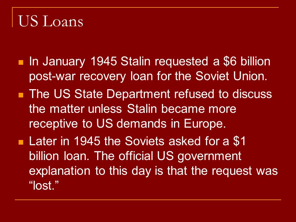US Loans In January 1945 Stalin requested a $6 billion post-war recovery loan for the Soviet Union.