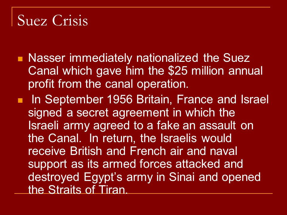 Suez Crisis Nasser immediately nationalized the Suez Canal which gave him the $25 million annual profit from the canal operation.