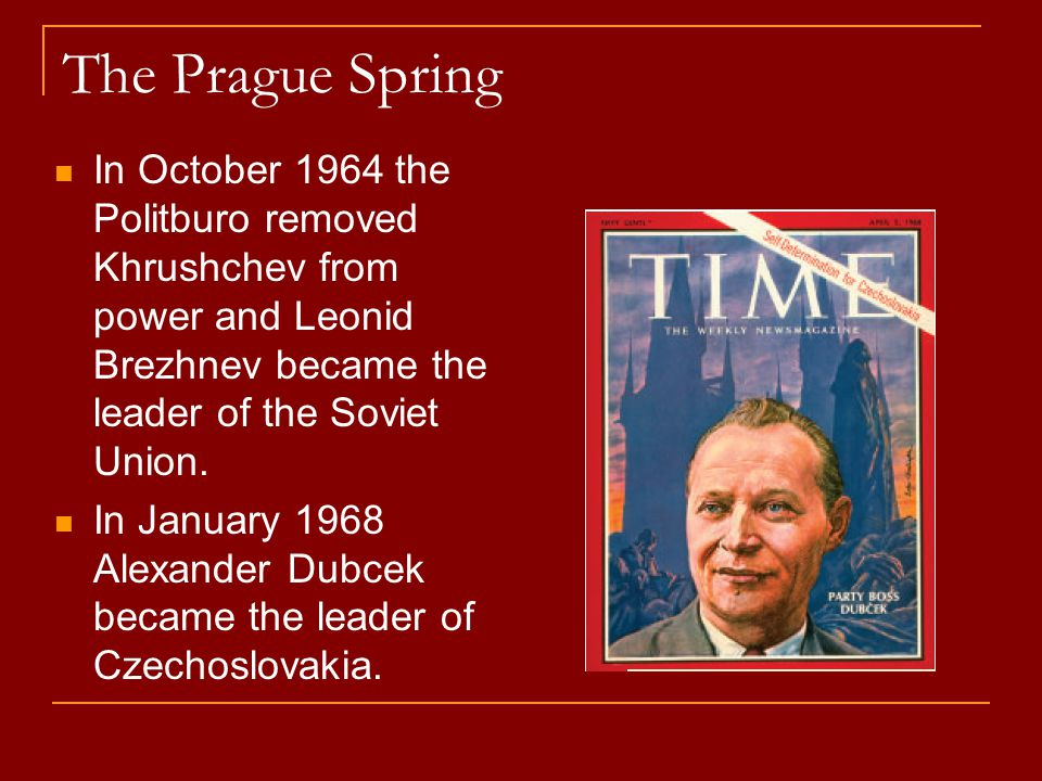 The Prague Spring In October 1964 the Politburo removed Khrushchev from power and Leonid Brezhnev became the leader of the Soviet Union.
