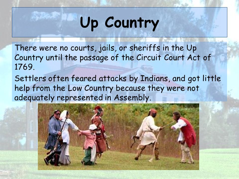 Up Country There were no courts, jails, or sheriffs in the Up Country until the passage of the Circuit Court Act of 1769.