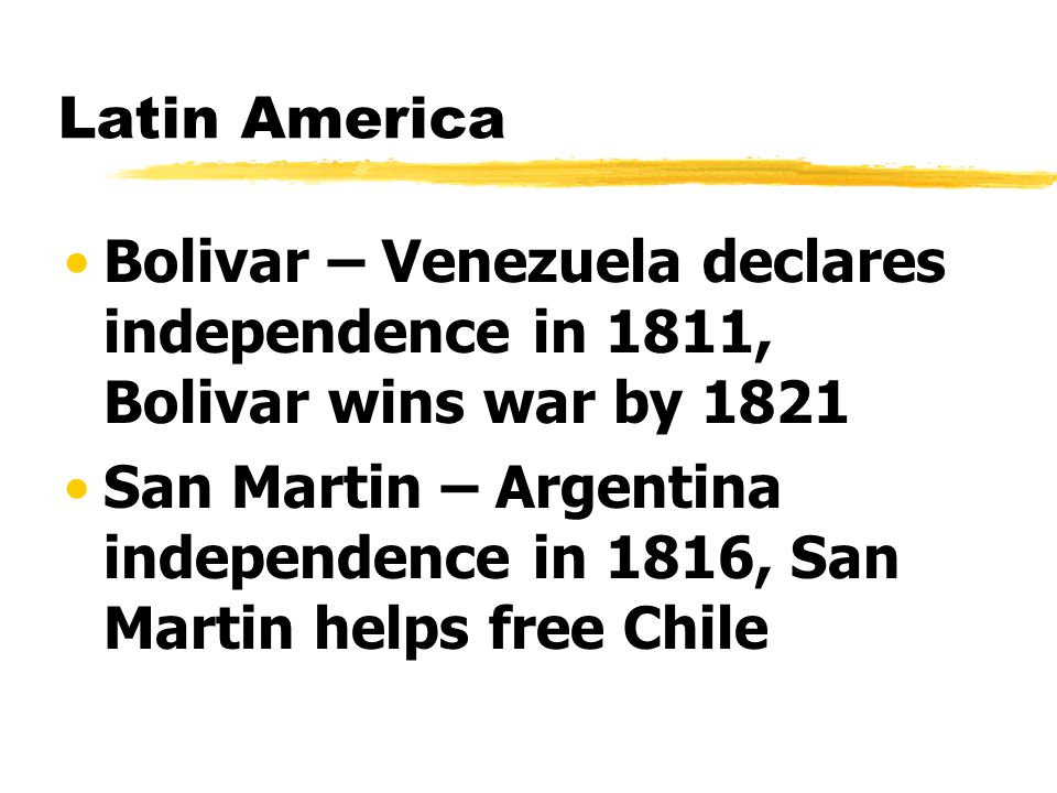 Latin America Bolivar – Venezuela declares independence in 1811, Bolivar wins war by 1821.