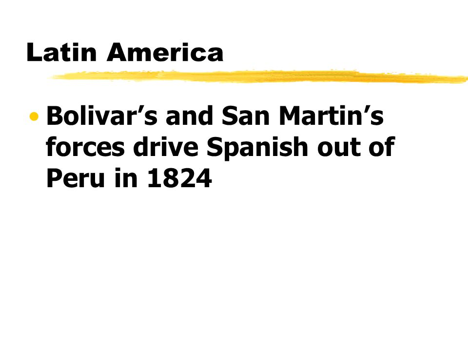 Latin America Bolivar's and San Martin's forces drive Spanish out of Peru in 1824
