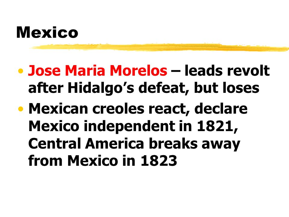Mexico Jose Maria Morelos – leads revolt after Hidalgo's defeat, but loses.