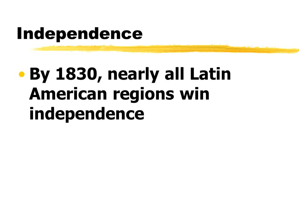 Independence By 1830, nearly all Latin American regions win independence