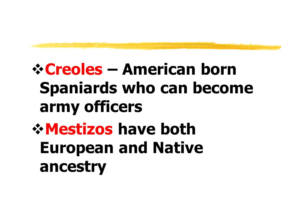 Creoles – American born Spaniards who can become army officers