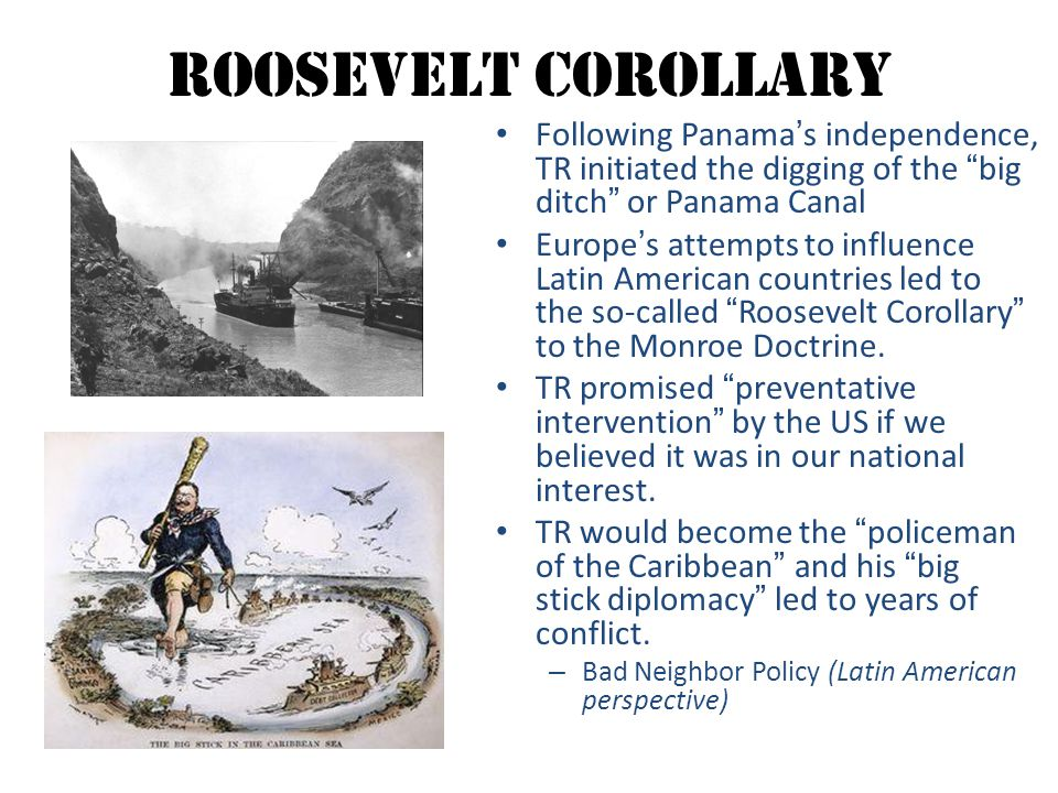 Roosevelt Corollary Following Panama's independence, TR initiated the digging of the big ditch or Panama Canal.