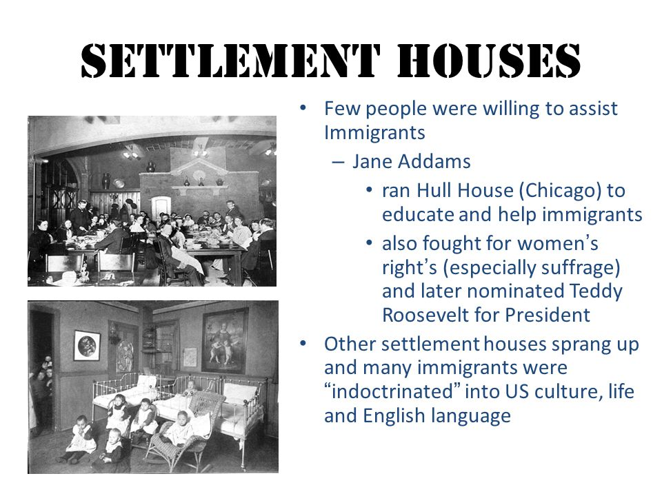 Settlement Houses Few people were willing to assist Immigrants