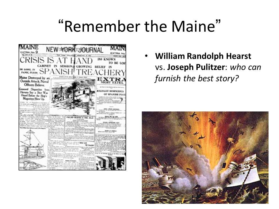 Remember the Maine William Randolph Hearst vs. Joseph Pulitzer: who can furnish the best story