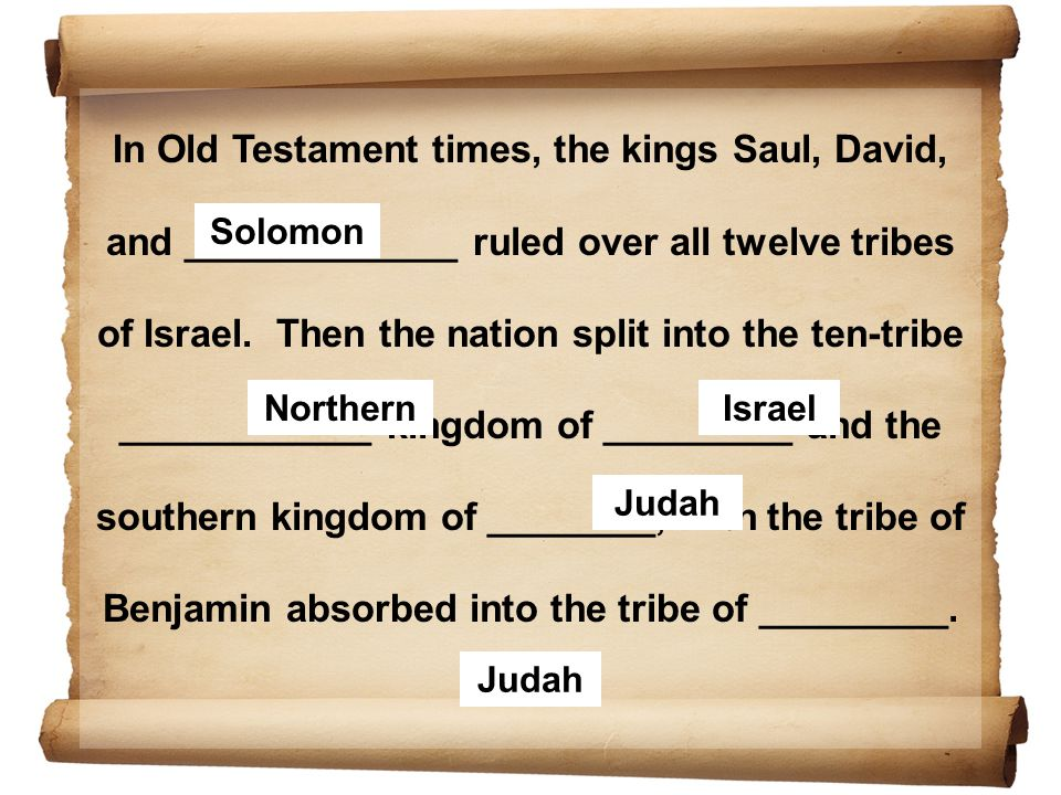 In Old Testament times, the kings Saul, David, and _____________ ruled over all twelve tribes of Israel. Then the nation split into the ten-tribe ____________ kingdom of _________ and the southern kingdom of ________, with the tribe of Benjamin absorbed into the tribe of _________.