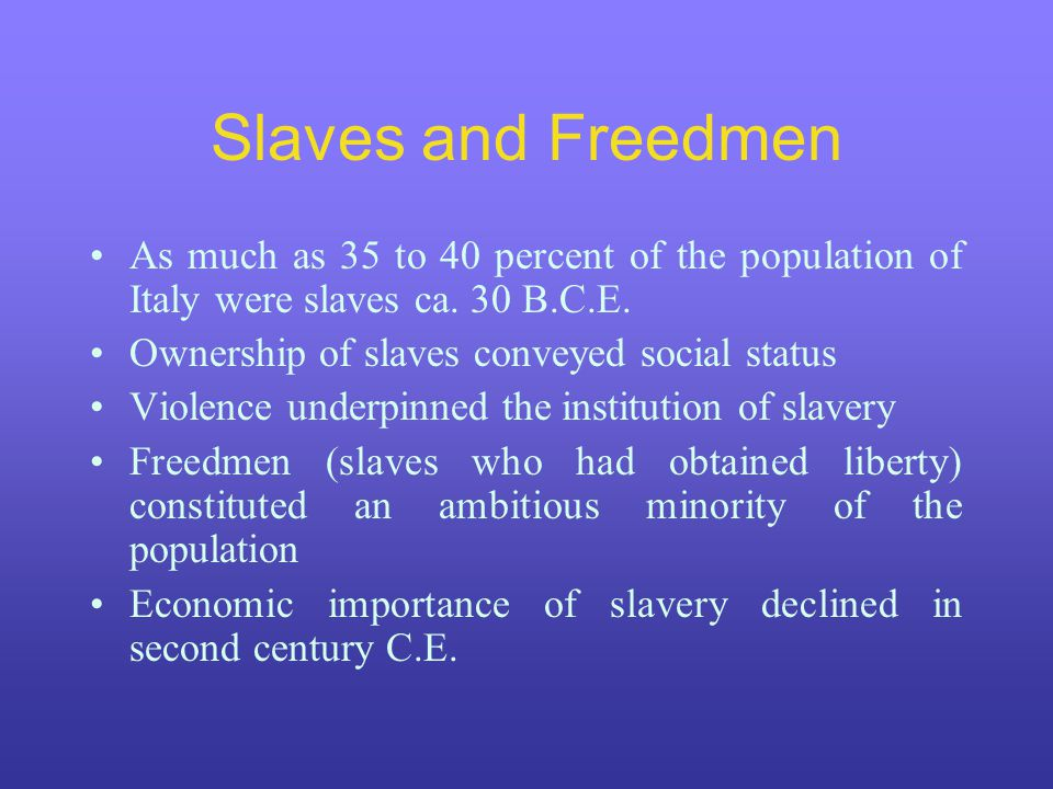 Slaves and Freedmen As much as 35 to 40 percent of the population of Italy were slaves ca. 30 B.C.E.